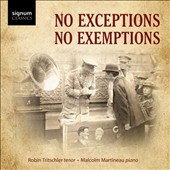 No Exceptions, No Exemptions: The Great War in Song - Works of Delius, Prokofiev, Butterworth, Milhaud, Ives et al. / Robin Tritschler, tenor,  Malcolm Martineau, piano