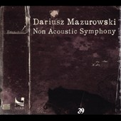 Dariusz Mazurowski (b.1966): Non Acoustic Symphony (electroacoustic music from digital, analog, and homemade sound sources)