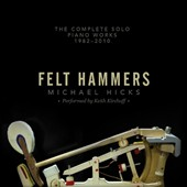 Felt Hammers: Michael Hicks - The Complete Solo Piano Works, 1982-2010 / Keith Kirchoff, piano