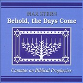 Max Stern: Behold, The Days Come: Cantatas on Biblical Prophecies