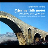 Ensemble Tirana: Ura Qe Lidh Motet [The Bridge That Links Time]: Polyphonic Traditional Songs From Albania [Digipak]