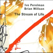 Ivo Perelman/Ivo Perelman & Brian Wilson/Brian Willson (Jazz): The  Stream of Life