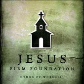 Various Artists: Jesus, Firm Foundation: Hymns of Worship