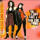 The Fabulous Ginn Sisters: You Can't Take a Bad Girl Home