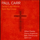 Paul Carr (b.1961): Seven Last Words from the Cross /  William Dazeley, baritone; Chorus Angelorum