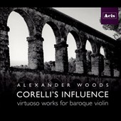 Corelli's Influence: Virtuoso Works for Baroque Violin, by Corelli, Castrucci, Montanari et al. / Alexander Woods, violin; Ezra Seltzer, cello; Avi Stein, harpsichord
