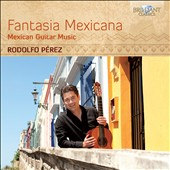 Fantasia Mexicana: Mexican Guitar Music by Manuel Ponce, Angel Ramirez & Julio Cesar Oliva / Rodolfo Perez, guitar