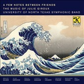 A Few Notes Between Friends: The Music of Julie Giroux (b.1961) for band / Univ. of North Texas Symphonic Band