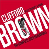 Clifford Brown (Jazz): Plays Trumpet & Piano: The Complete Solo Rehearsals