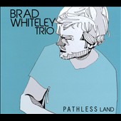 Brad Whiteley/Brad Whiteley Trio: Pathless Land [Digipak]