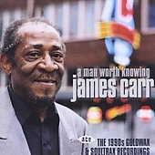James Carr: A  Man Worth Knowing: The 1990s Goldwax and Soultrax Recordings *