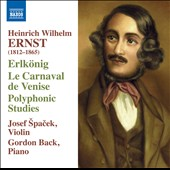 Heinrich Wilhelm (1812-1865): Ernst: Erlk&#246;nig; Le Carnaval de Venise; Polyphonic Studies / Josef Spacek, violin; Gordon Back, piano