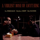 Ivo Perelman/Mat Maneri/Matthew Shipp: A Violent Dose of Anything