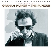 Graham Parker & the Rumour: Don't Ask Me Questions: The Best of Graham Parker & the Rumour