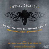 Metal Cicadas: New Music for Violin and Cello by Maki, Johnston, Arreola, Anderson, Allemeier, Kirk / Anna Cromwell, violin; Mira Frisch, cello