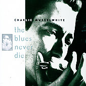 Charlie Musselwhite: Blues Never Die