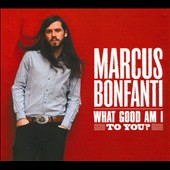 Marcus Bonfanti: What Good Am I to You? [Digipak] *