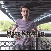 Matt Kirshen: I Guess We'll Never Know