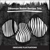 Dikeman Noble Serries Trio: Obscure Fluctuations [Digipak]
