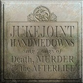 Jukejoint Handmedowns: Jukejoint Handmedowns Sing Songs of Death, Murder and the Afterlife