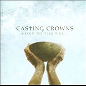 Casting Crowns: Come to the Well