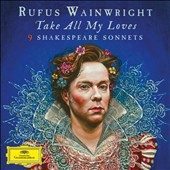 Rufus Wainwright: Take All My Loves: 9 Shakespeare Sonnets