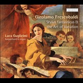 Frescobaldi: Stylus Fantasticus & The Art of Variation / Luca Guglielmi, harpsichord & organ