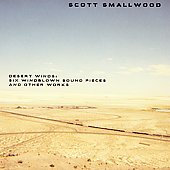 Scott Smallwood: Scott Smallwood: Desert Winds - Six Windblown Sound Pieces and Other Works