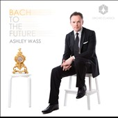 Bach to the Future - works by Bach, Busoni, Beethoven, Berg, Kurtag / Ashley Wass, piano
