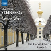 Maximilian Steinberg (1883-1946): Passion Week (1923) / The Clarion Choir, Steven Fox