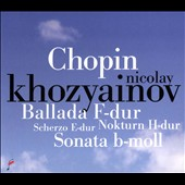 Chopin: Ballade in F major; Scherzo in E major; Nocturne in B minor; Sonata in B minor / Nicolay Khozyainov, piano