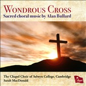 Wondrous Cross: Sacred Choral Music by Alan Bullard (b.1947) / Chapel Choir of Selwyn College