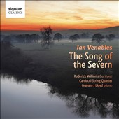 Ian Venables (b.1955): The Song of the Severn / Roderick Williams, baritone; Carducci String Quartet; Graham J. Lloyd, piano