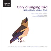 Only a Singing Bird - Michael Head: The Little Road to Bethlehem; The Ships of Arcady; Gary Carpenter: The Food of Love, et al. / NYCoS National Girls Choir; Karen Cargill, mz