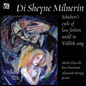 Di Sheyne Milnerin: Schubert's Cycle of Love Forlorn Retold in Yiddish Song / Mark Glanville, bass-baritone; Alxander Knapp, piano