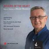 Affairs of the Heart: Music of Marjan Mozetich (b.1948) / Juliette Kang, violin; Julia Shaw, harp; Nora Bumanis. CBC Vancouver Orch., Bernardi