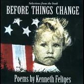 Kenneth Feltges: Selections from the Book Before Things Change: Poems by Kenneth Feltges