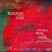 Changing Time and Colors - New works for brass by Michael Kallstrom, Michael Sitton, Elizabeth Raum, Emma Lou Diemer, Bruce H. Frazier, Wayne Lu / Balaton Chamber Brass