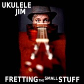 Ukulele Jim: Fretting The Small Stuff