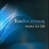 Tom Szczesniak: Waltz for Bill [Digipak]