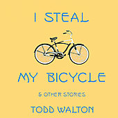 Todd Walton: I Steal My Bicycle and Other Stories *