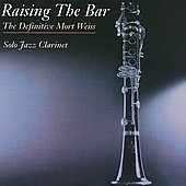 Raising the Bar/Mort Weiss: Raising the Bar, The Definitive Jazz Collection: Solo Jazz Clarinet