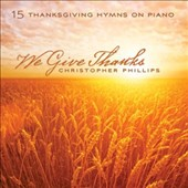 Christopher Phillips: We Give Thanks: 15 Thanksgiving Hymns On Piano