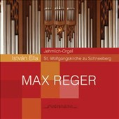 Max Reger: Organ Sonata Op. 60; Fantasie & Fugue, Op. 135b; Introduction & Passacaglia, Op. 63 / István Ella: organ