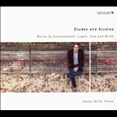 Szymanowski, Ligeti, Ives & Wirth: Etudes & Studies for Piano / Stefan Wirth, piano