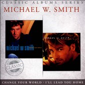 Michael W. Smith: Classic Albums Series: Change Your World/I'll Lead You Home