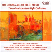 The Golden Age of Light Music: Three Great American Light Orchestras - The orchestras of Percy Faith, David Rose and Paul Weston