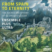 From Spain to Eternity - The Sacred Polyphony of El Greco's Toledo: Lobo, de Morales, Guerrero, Tejeda / Ens. Plus Ultra