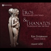 Eros & Thanatos: Renaissance Love Songs & Plainchant for the Dead / Chant 1450; Ken Zuckerman, sarod