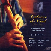 Embrace the Wind - works by Justin Rubin, Marilyn Bliss, Randall Snyder, Ray Friendly, Randal Snyder, John Heins et al. / James Pellerite, native American flute